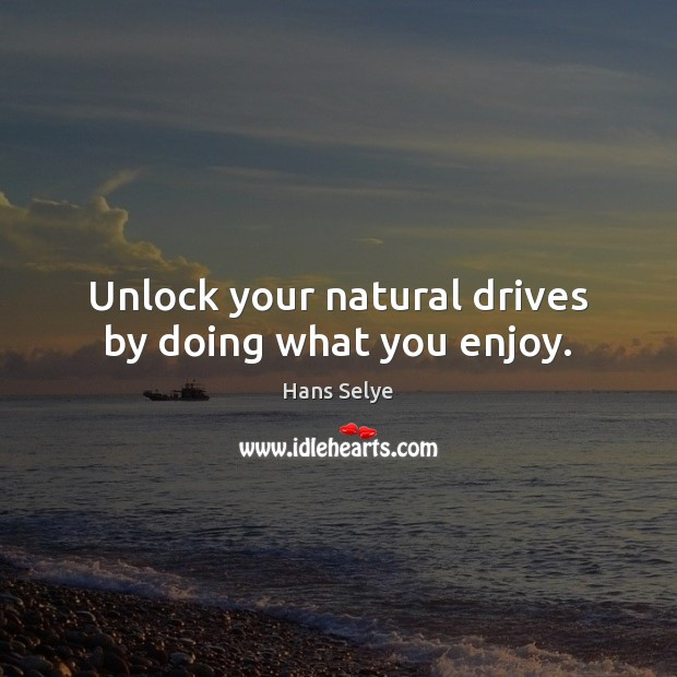 Unlock your natural drives by doing what you enjoy. Image