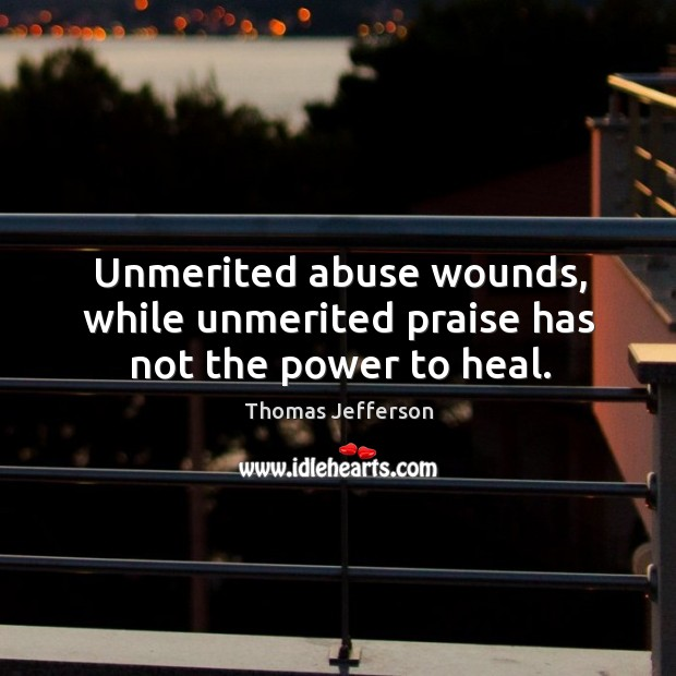 Unmerited abuse wounds, while unmerited praise has not the power to heal. Image