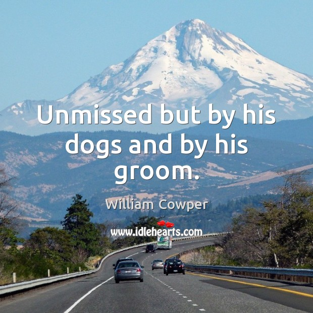 Unmissed but by his dogs and by his groom. William Cowper Picture Quote