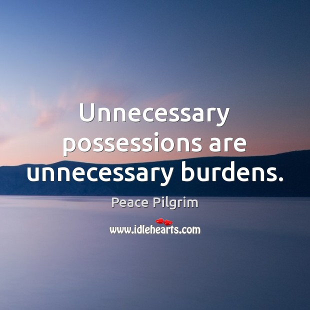 Unnecessary possessions are unnecessary burdens. Image