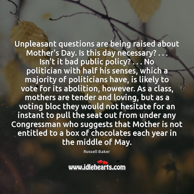 Unpleasant questions are being raised about Mother's Day. Is this day necessary? . . . Mother's Day Quotes Image