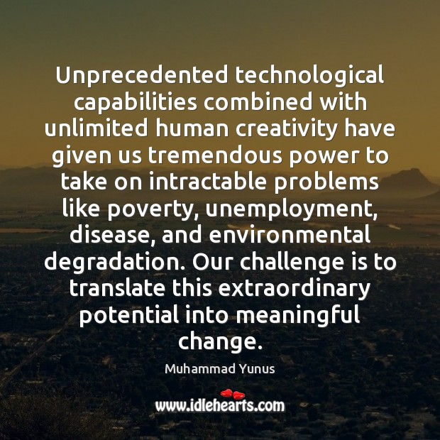 Unprecedented technological capabilities combined with unlimited human creativity have given us tremendous Muhammad Yunus Picture Quote