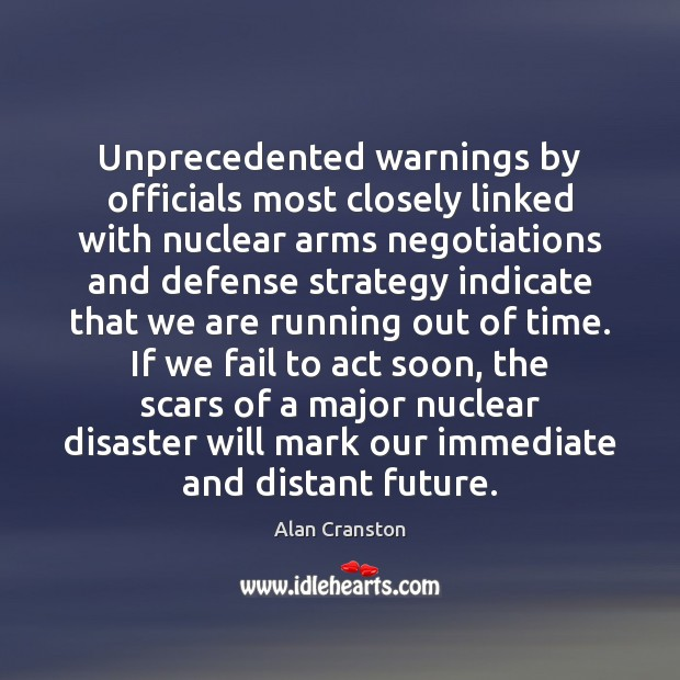 Unprecedented warnings by officials most closely linked with nuclear arms negotiations and Alan Cranston Picture Quote