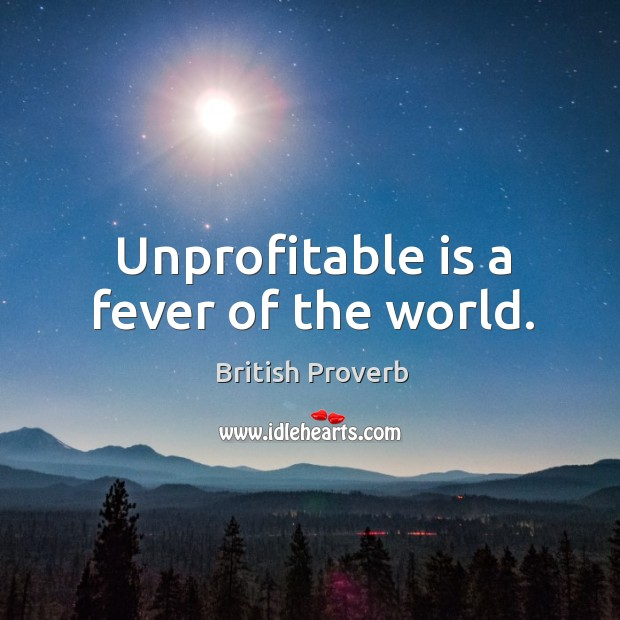 Unprofitable is a fever of the world. British Proverbs Image