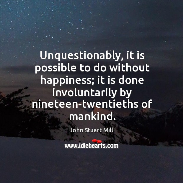 Image, Unquestionably, it is possible to do without happiness; it is done involuntarily by nineteen-twentieths of mankind.