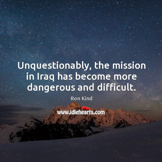 Unquestionably, the mission in iraq has become more dangerous and difficult. Image