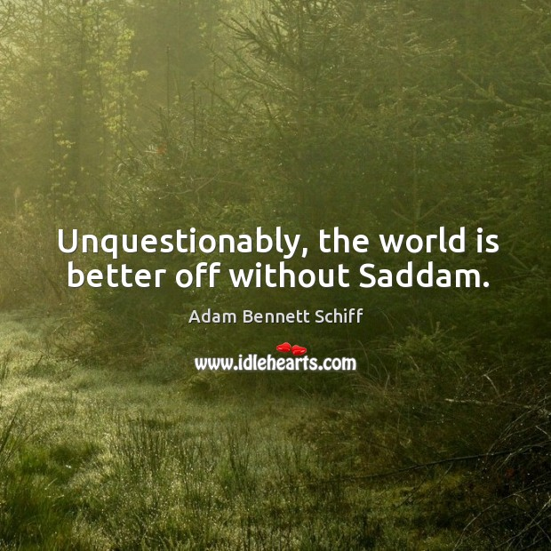 Image, Unquestionably, the world is better off without saddam.