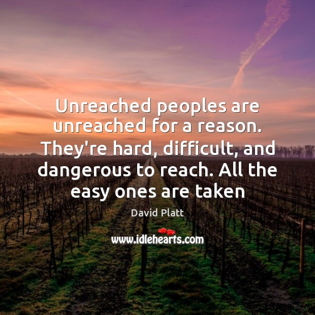 Unreached peoples are unreached for a reason. They're hard, difficult, and dangerous David Platt Picture Quote