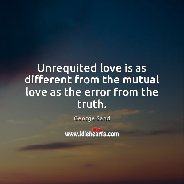 Unrequited love is as different from the mutual love as the error from the truth. George Sand Picture Quote