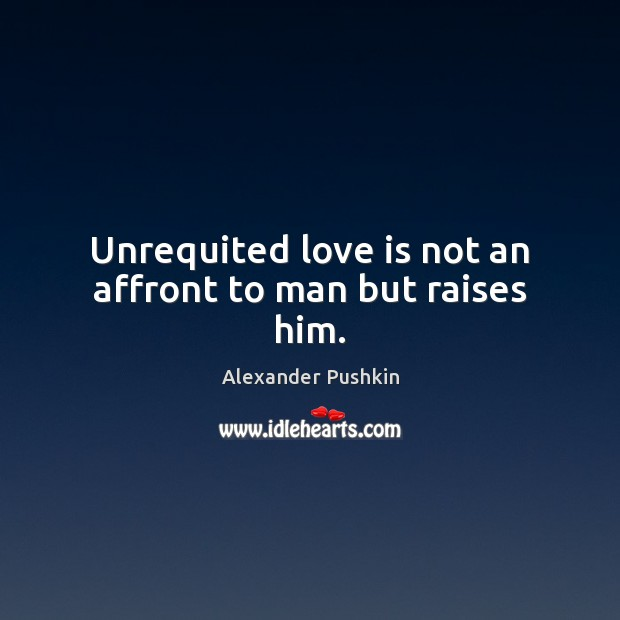 Image, Unrequited love is not an affront to man but raises him.