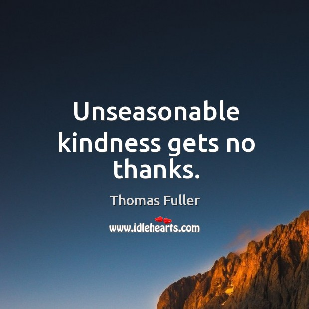 Unseasonable kindness gets no thanks. Thomas Fuller Picture Quote