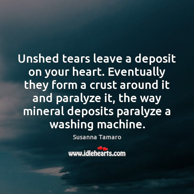 Unshed tears leave a deposit on your heart. Eventually they form a Susanna Tamaro Picture Quote