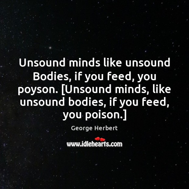 Unsound minds like unsound Bodies, if you feed, you poyson. [Unsound minds, Image
