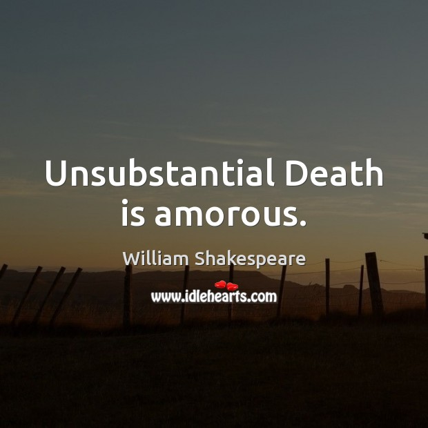 Image, Unsubstantial Death is amorous.