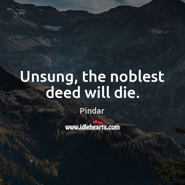Unsung, the noblest deed will die. Image