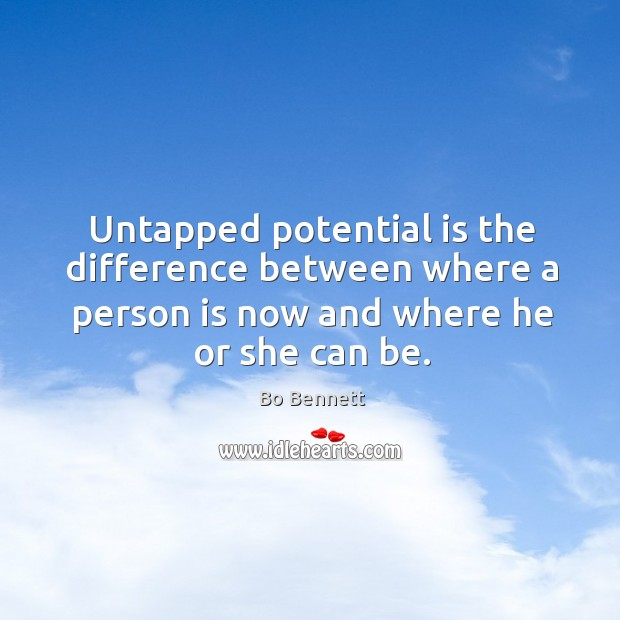 Untapped potential is the difference between where a person is now and where he or she can be. Bo Bennett Picture Quote