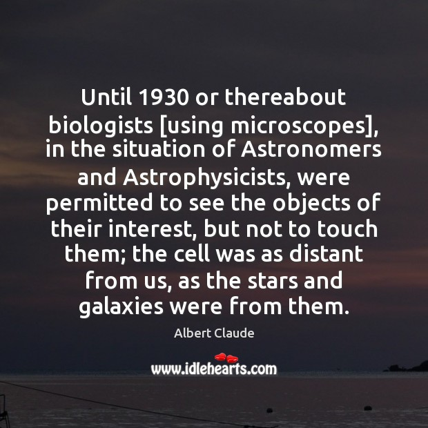 Image, Until 1930 or thereabout biologists [using microscopes], in the situation of Astronomers and