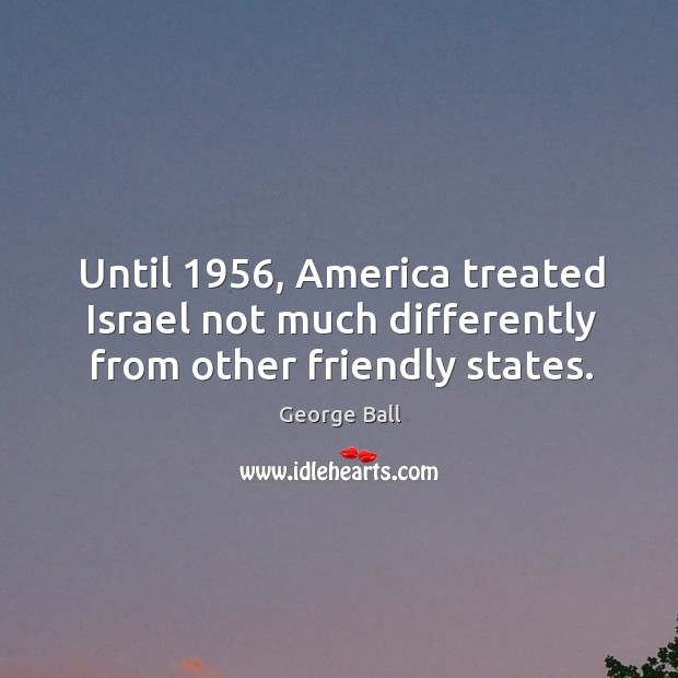 Until 1956, america treated israel not much differently from other friendly states. Image