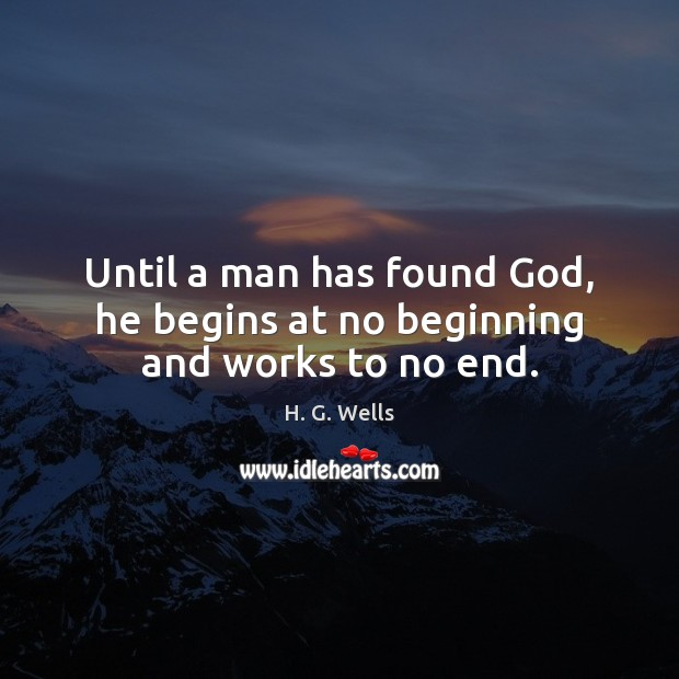 Until a man has found God, he begins at no beginning and works to no end. Image
