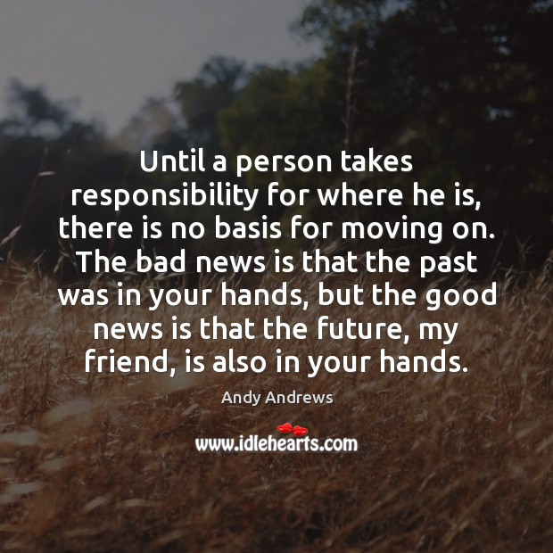 Until a person takes responsibility for where he is, there is no Moving On Quotes Image