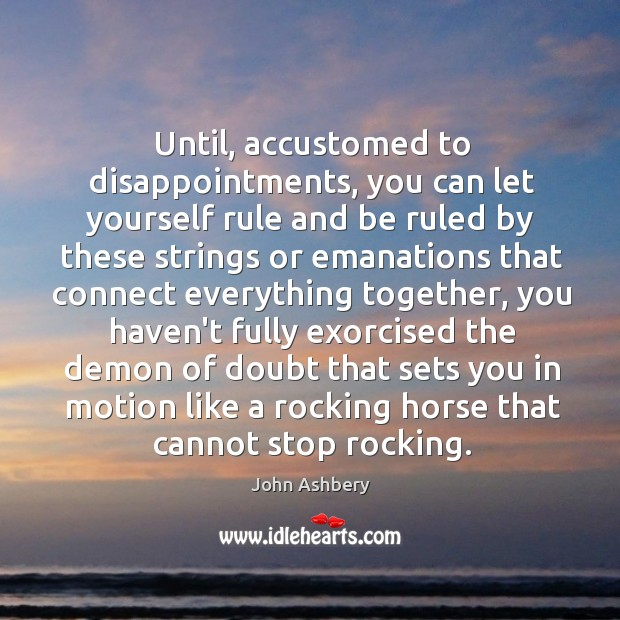 Until, accustomed to disappointments, you can let yourself rule and be ruled John Ashbery Picture Quote