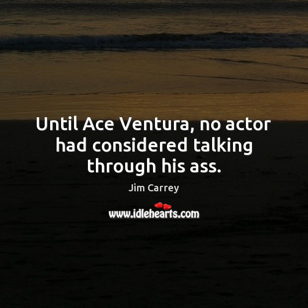 Until Ace Ventura, no actor had considered talking through his ass. Jim Carrey Picture Quote