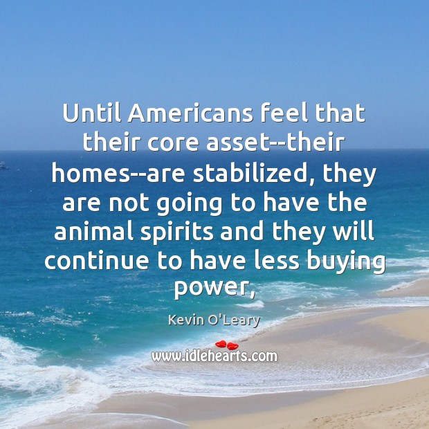Image, Until Americans feel that their core asset–their homes–are stabilized, they are not