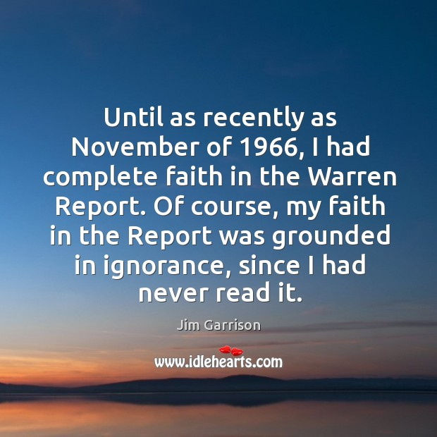 Until as recently as november of 1966, I had complete faith in the warren report. Jim Garrison Picture Quote