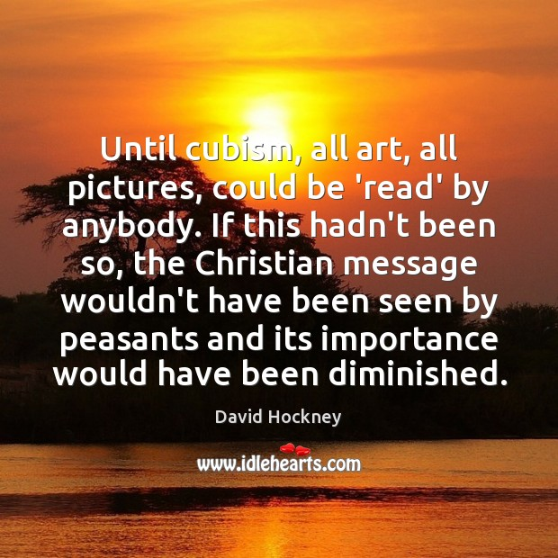 Until cubism, all art, all pictures, could be 'read' by anybody. If David Hockney Picture Quote