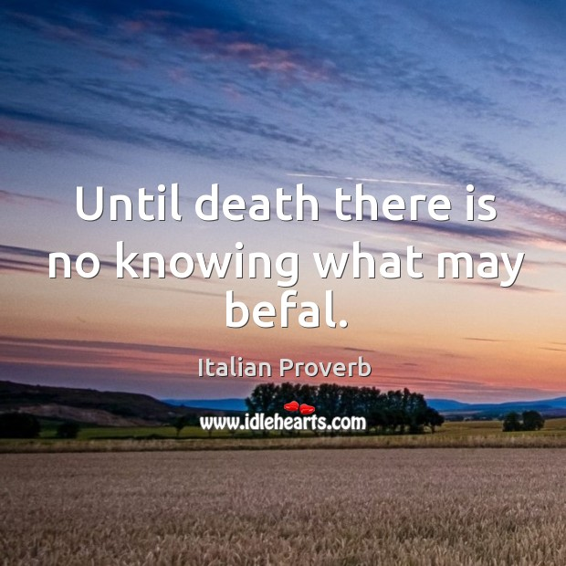 Image, Until death there is no knowing what may befal.