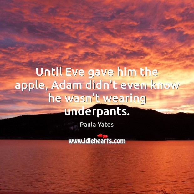 Until Eve gave him the apple, Adam didn't even know he wasn't wearing underpants. Image