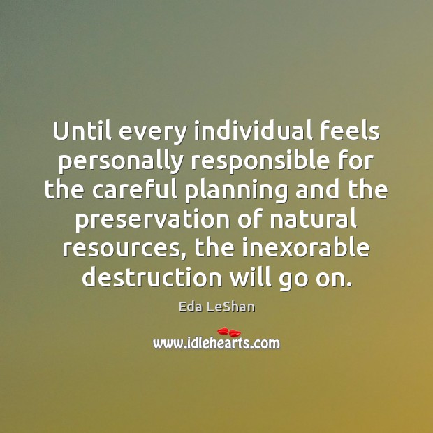 Until every individual feels personally responsible for the careful planning and the Eda LeShan Picture Quote