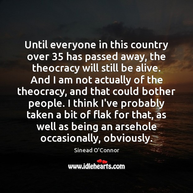 Until everyone in this country over 35 has passed away, the theocracy will Sinead O'Connor Picture Quote