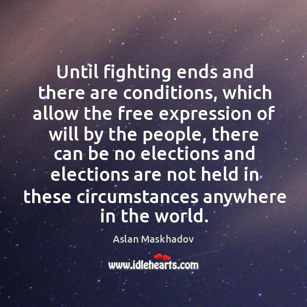 Until fighting ends and there are conditions, which allow the free expression of will by the people Image