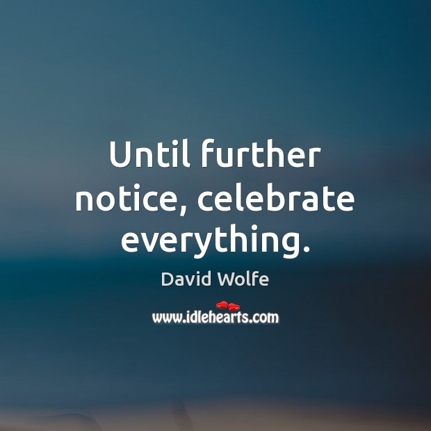Until further notice, celebrate everything. David Wolfe Picture Quote