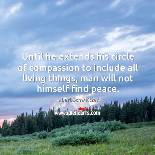 Until he extends his circle of compassion to include all living things, man will not himself find peace. Image