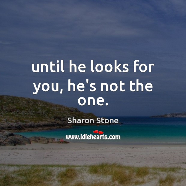 Until he looks for you, he's not the one. Sharon Stone Picture Quote