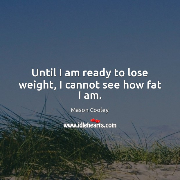 Until I am ready to lose weight, I cannot see how fat I am. Image