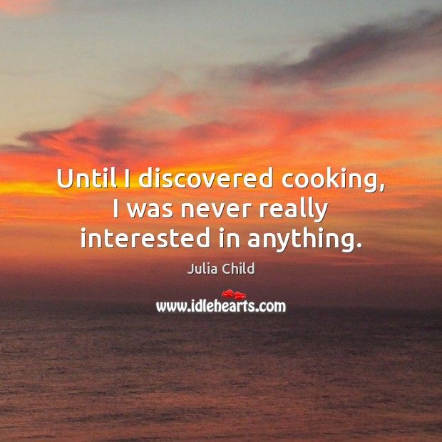 Until I discovered cooking, I was never really interested in anything. Image
