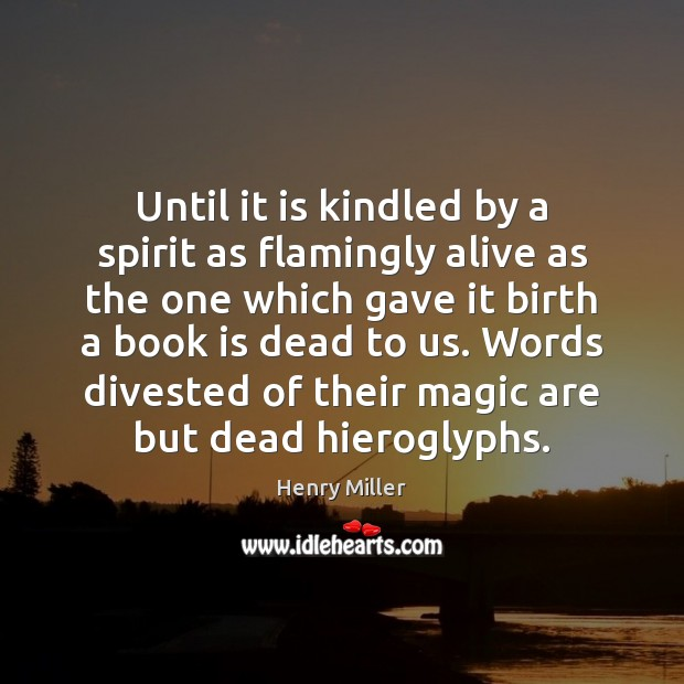 Until it is kindled by a spirit as flamingly alive as the Henry Miller Picture Quote