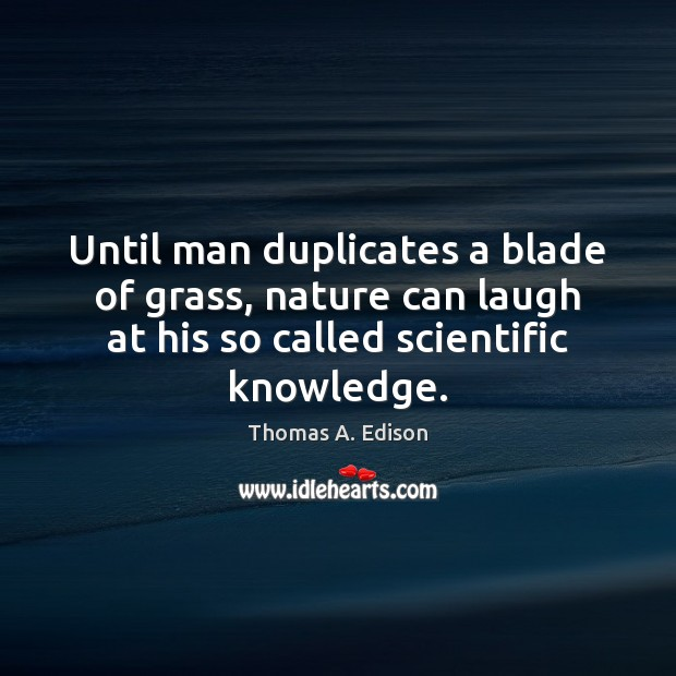 Until man duplicates a blade of grass, nature can laugh at his Thomas A. Edison Picture Quote