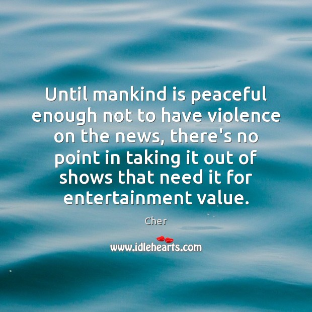 Image, Until mankind is peaceful enough not to have violence on the news,