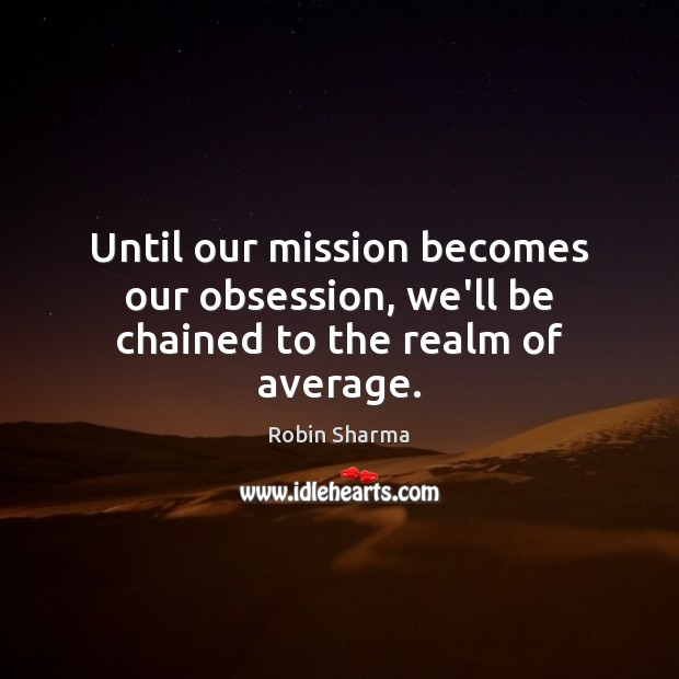 Image, Until our mission becomes our obsession, we'll be chained to the realm of average.