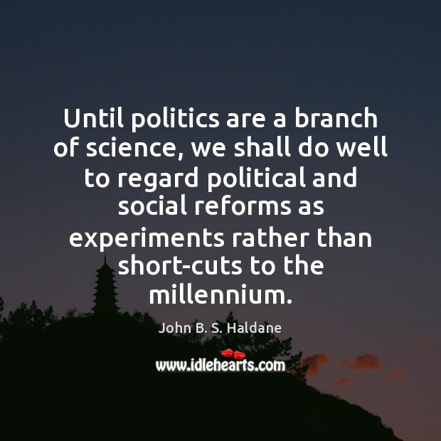 Until politics are a branch of science, we shall do well to John B. S. Haldane Picture Quote