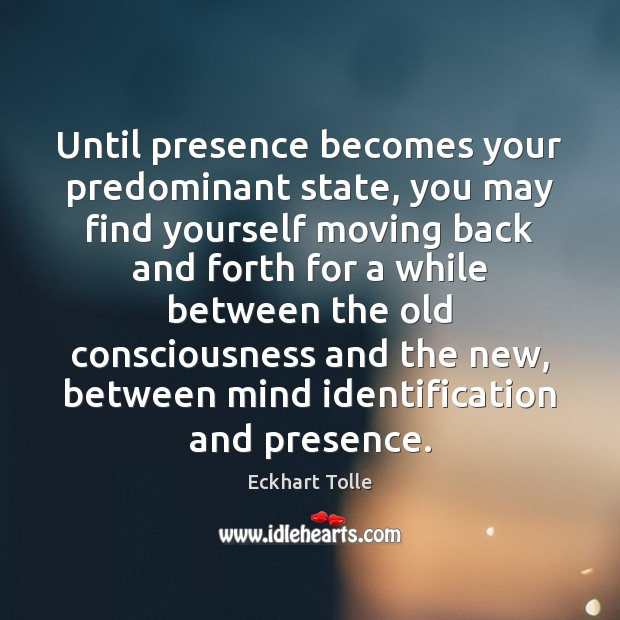 Until presence becomes your predominant state, you may find yourself moving back Image