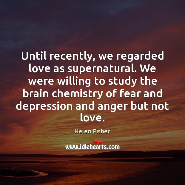 Helen Fisher Picture Quote image saying: Until recently, we regarded love as supernatural. We were willing to study