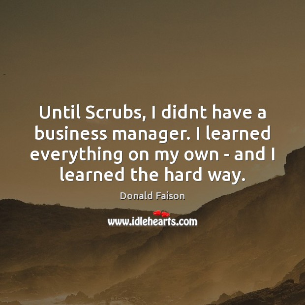 Until Scrubs, I didnt have a business manager. I learned everything on Image