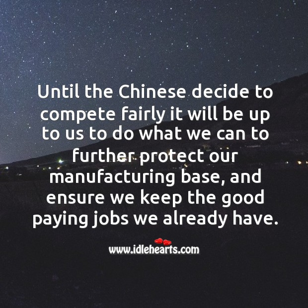 Image about Until the chinese decide to compete fairly it will be up to us to do what we can to further protect our manufacturing base