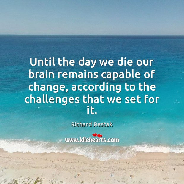 Until the day we die our brain remains capable of change, according Richard Restak Picture Quote