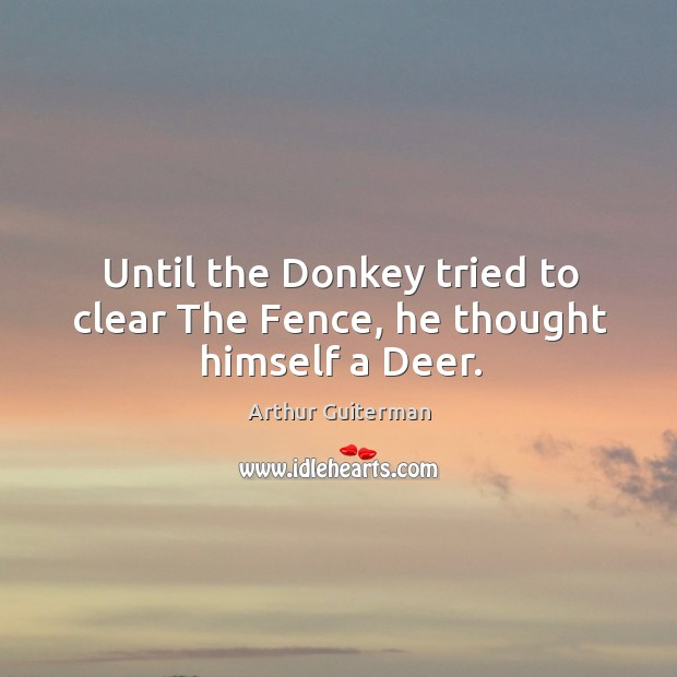 Image, Until the Donkey tried to clear The Fence, he thought himself a Deer.